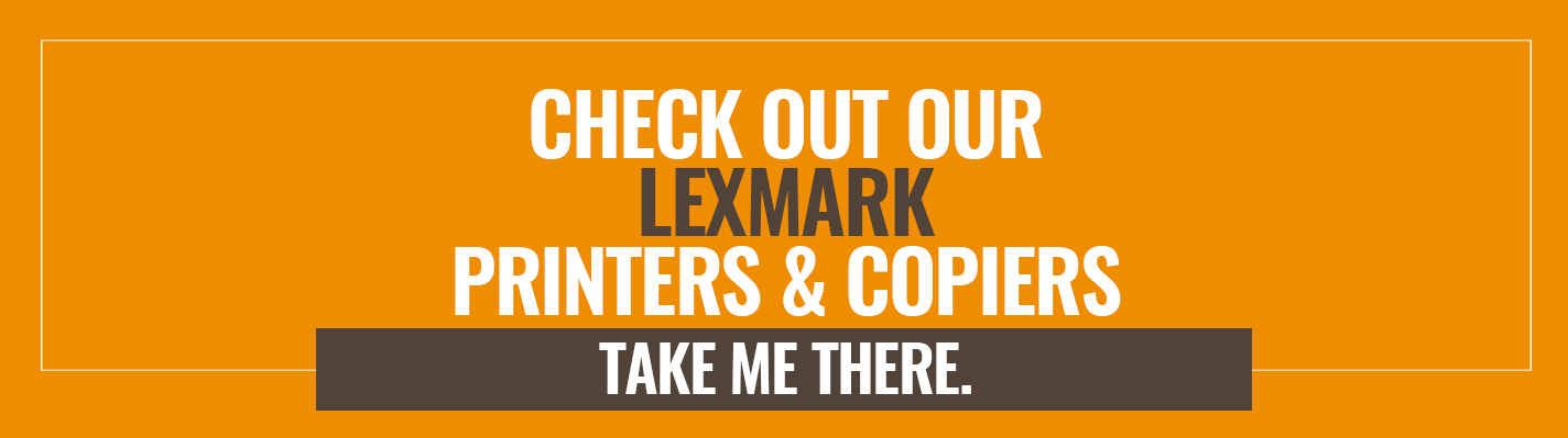 Check out our Lexmark Printers & Copiers. Take me there >>