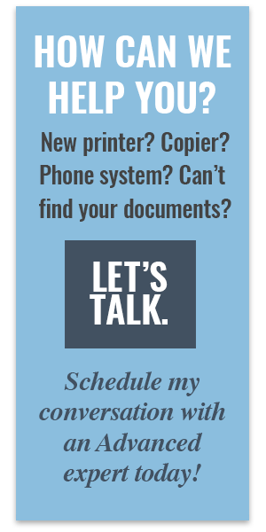 How can we help you? New copier? Phone System troubles? Lost documents? Let's chat - schedule a conversation with an Advanced expert today.