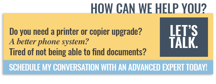 How can we help you? New copier? Phone System troubles? Lost documents? Let's chat - schedule a conversation with an Advanced expert today