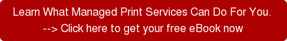 Learn What Managed Print Services Can Do For You.  --> Click here to get your free eBook now