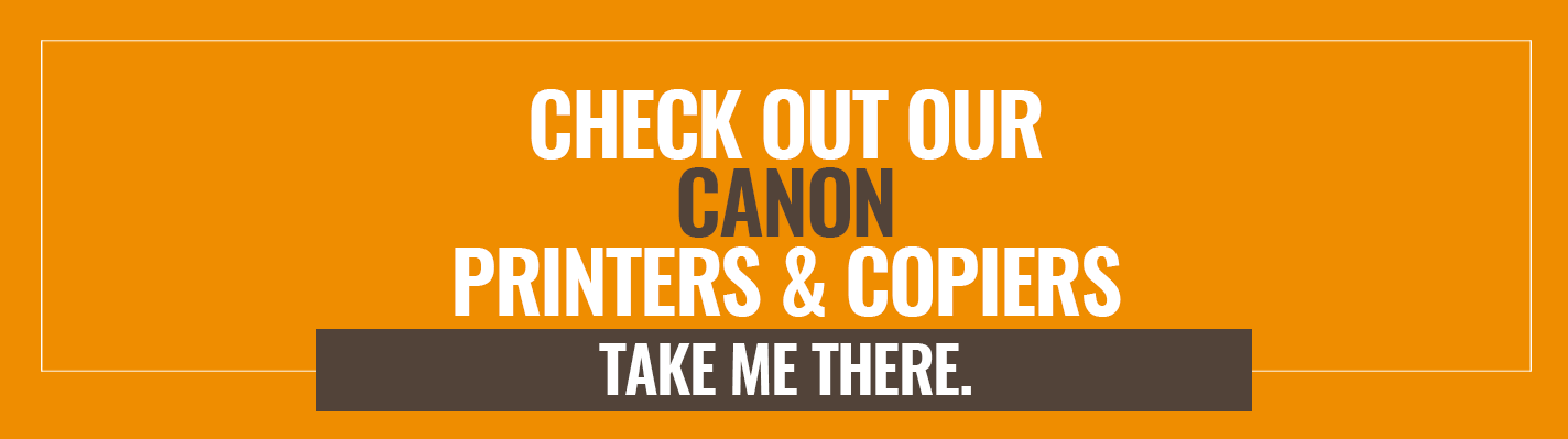 Check out our Canon Printers & Copiers. Take me there >>