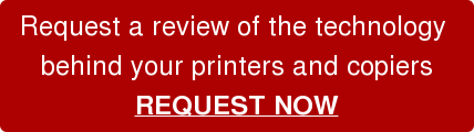 Request a review of the technology  behind your printers and copiers REQUEST NOW